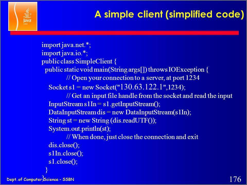 175 Dept. of Computer Science - SSBN A simple server (simplified code) import java.net.*; import java.io.*; public class ASimpleServer { public static