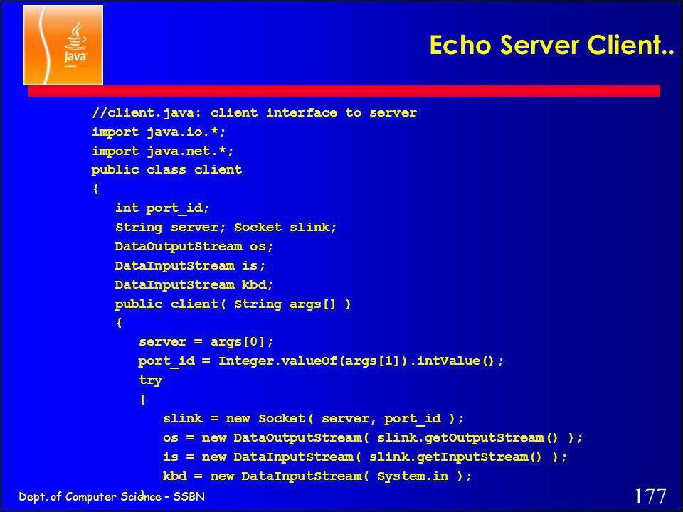 176 Dept. of Computer Science - SSBN A simple client (simplified code) import java.net.*; import java.io.*; public class SimpleClient { public static