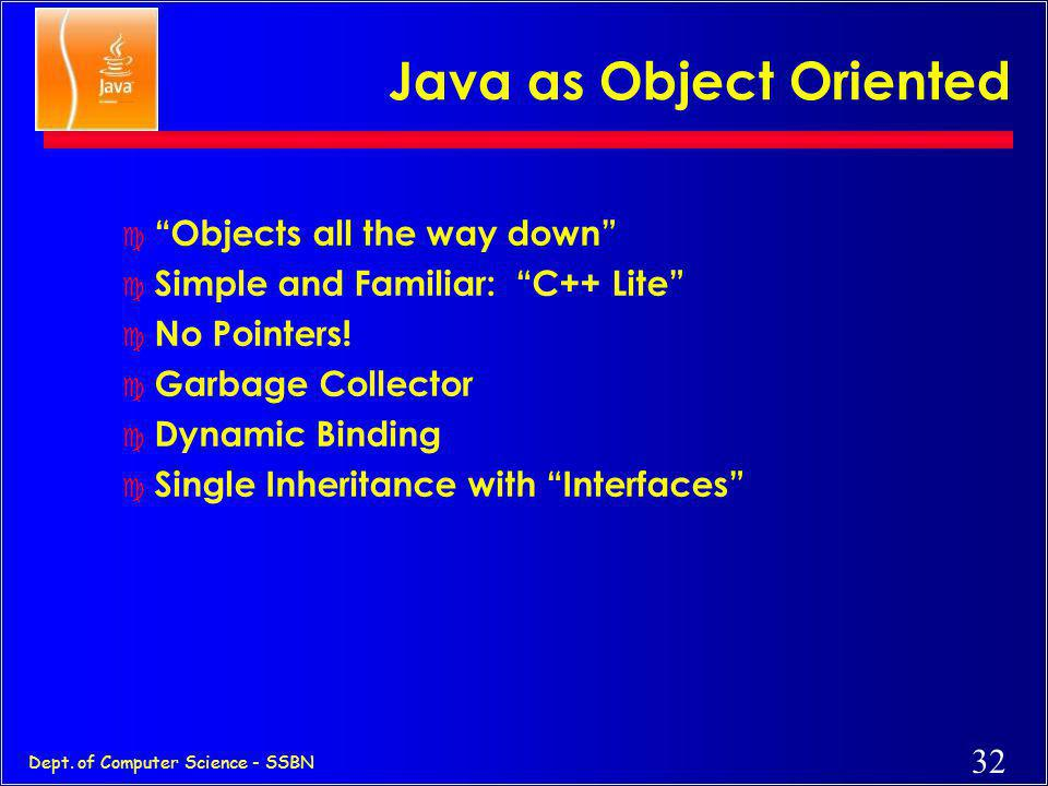 31 Dept. of Computer Science - SSBN As a whole, Java is a Comprehensive Programming Solution c Object Oriented c Portable c High Performance c Geared