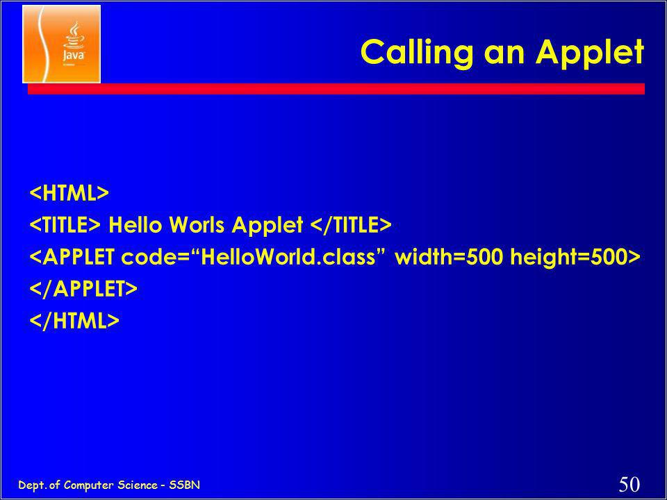 49 Dept. of Computer Science - SSBN Simple Java Applet // HelloWorld.java: A sample applet import java.applet.Applet; public class HelloWorld extends