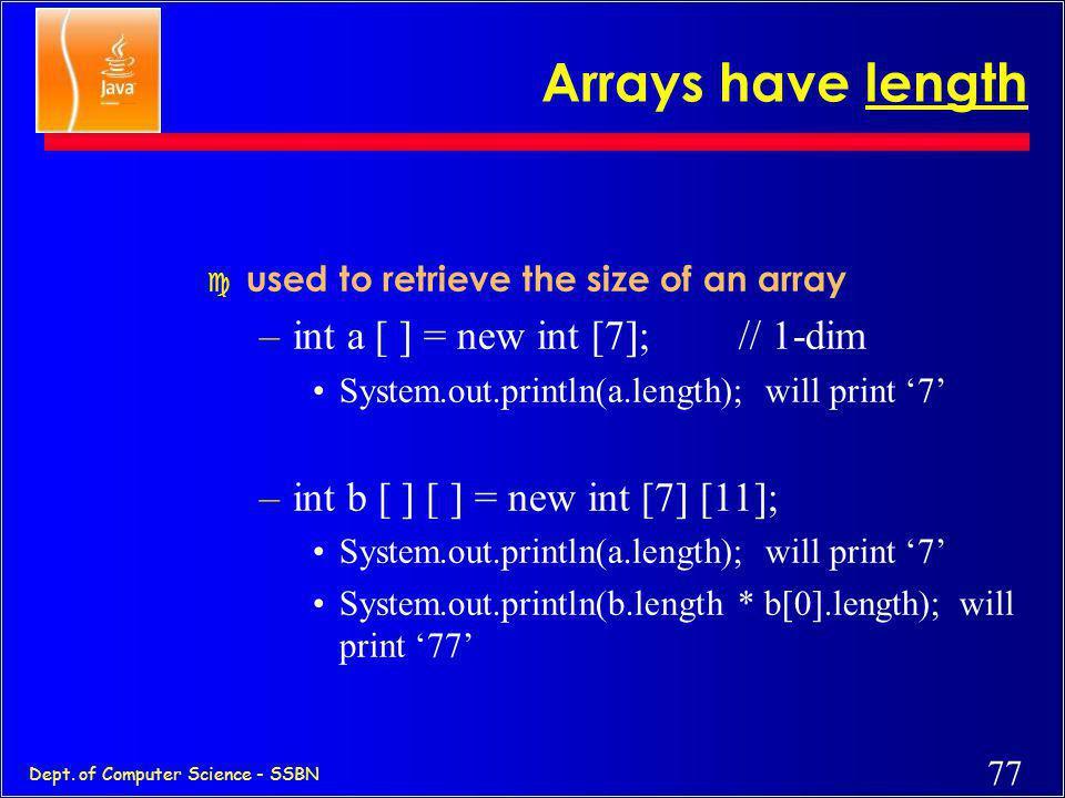 76 Dept. of Computer Science - SSBN Arrays (are objects in Java) c declare –int a [ ] ; // 1-dim –int [ ] b ; // 1-dim –int [ ] c [ ];// 2-dim –int c