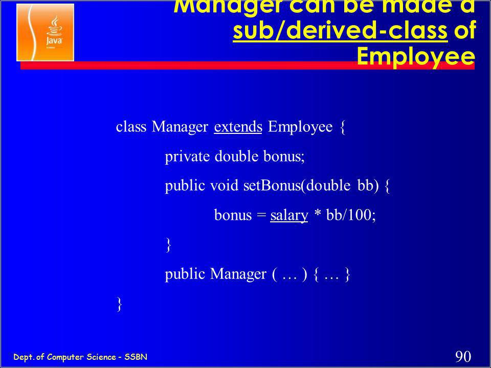 89 Dept. of Computer Science - SSBN Inheritance (subclassing) class Employee { protected String name; protected double salary; public void raise(doubl