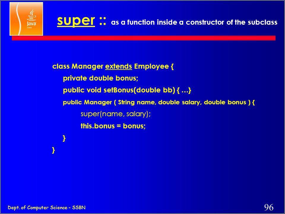95 Dept. of Computer Science - SSBN super :: with a method class Manager extends Employee { private double bonus; public void setBonus(double bb) { …}