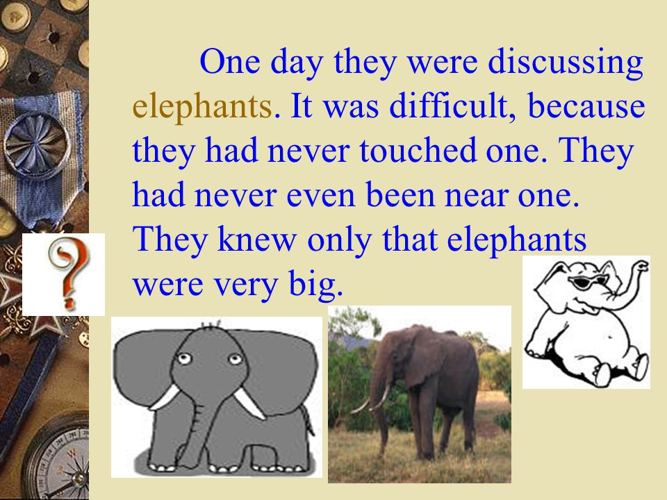 One day they were discussing elephants. It was difficult, because they had never touched one.