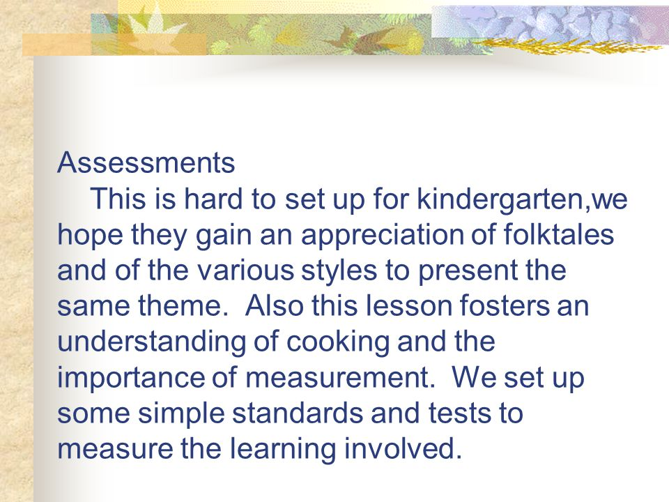 Assessments This is hard to set up for kindergarten,we hope they gain an appreciation of folktales and of the various styles to present the same theme.