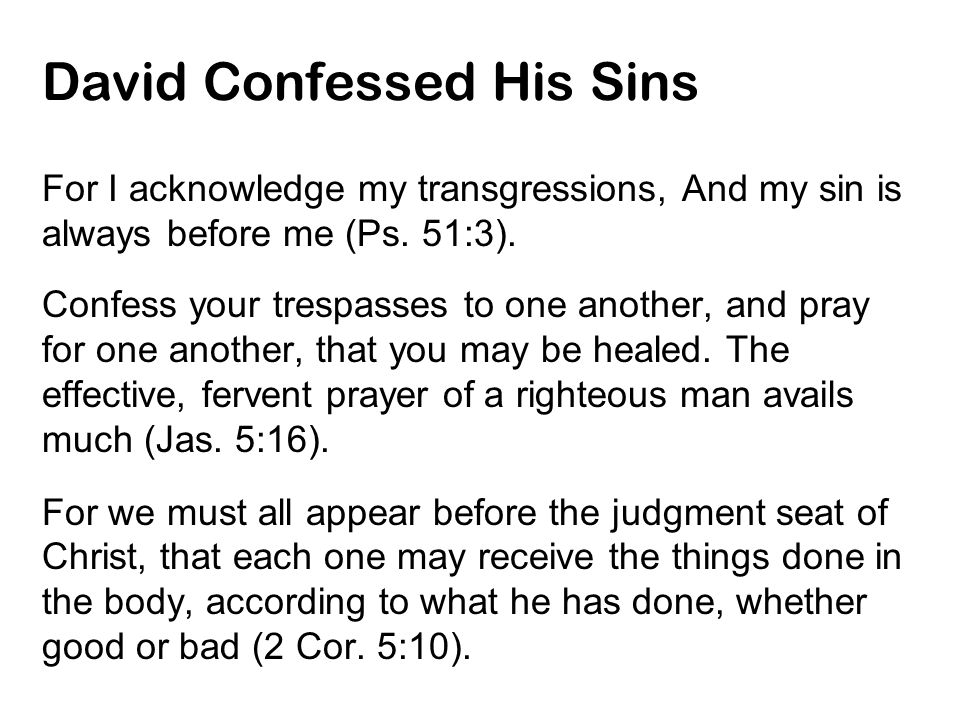 David Confessed His Sins For I acknowledge my transgressions, And my sin is always before me (Ps. 51:3). Confess your trespasses to one another, and p