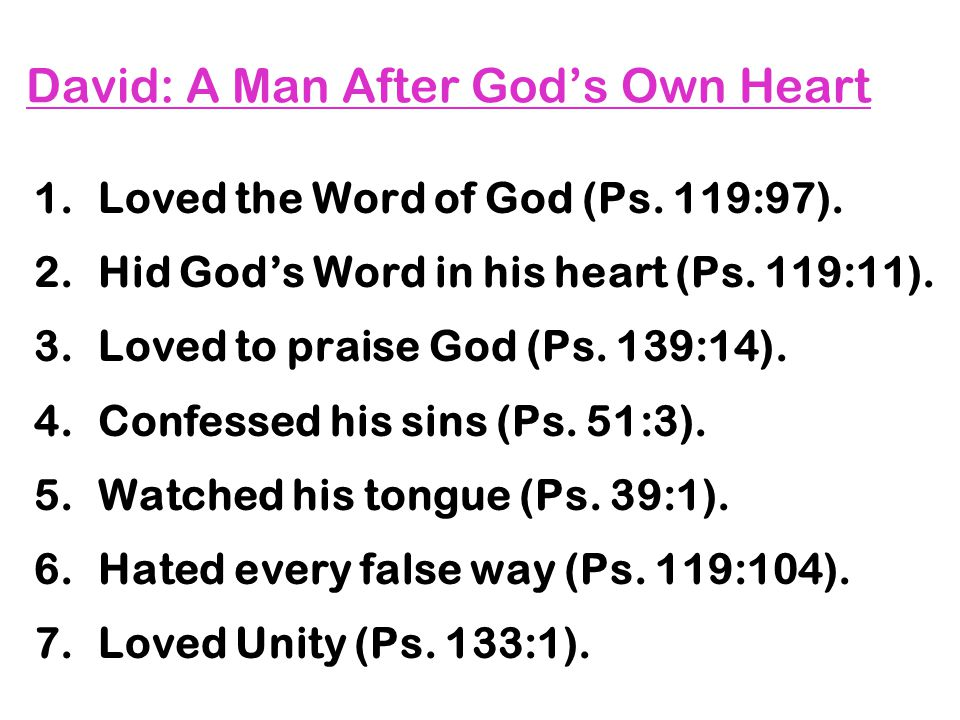 David: A Man After God's Own Heart 1.Loved the Word of God (Ps. 119:97). 2.Hid God's Word in his heart (Ps. 119:11). 3.Loved to praise God (Ps. 139:14