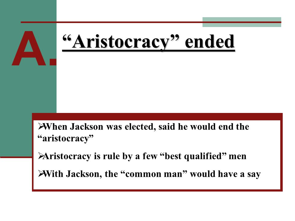 "A. ""Aristocracy"" ended  When Jackson was elected, said he would end the ""aristocracy""  Aristocracy is rule by a few ""best qualified"" men  With Jack"