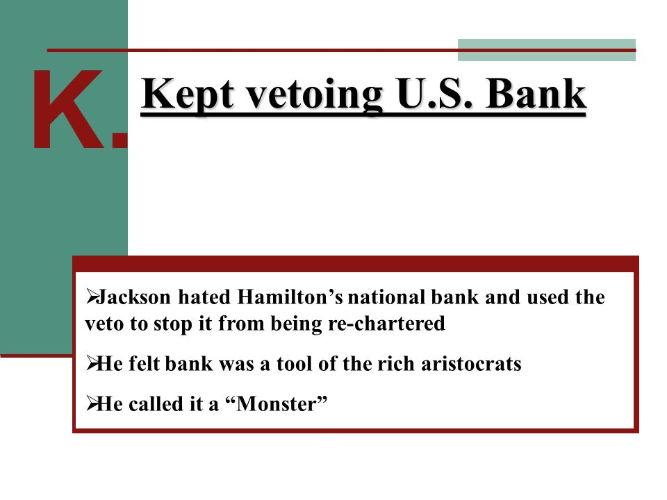 K. Kept vetoing U.S. Bank  Jackson hated Hamilton's national bank and used the veto to stop it from being re-chartered  He felt bank was a tool of t