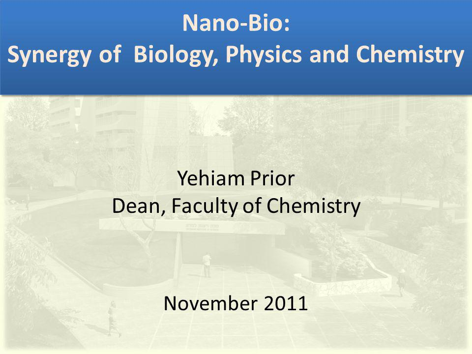 Nano-Bio: Synergy of Biology, Physics and Chemistry Yehiam Prior Dean, Faculty of Chemistry November 2011
