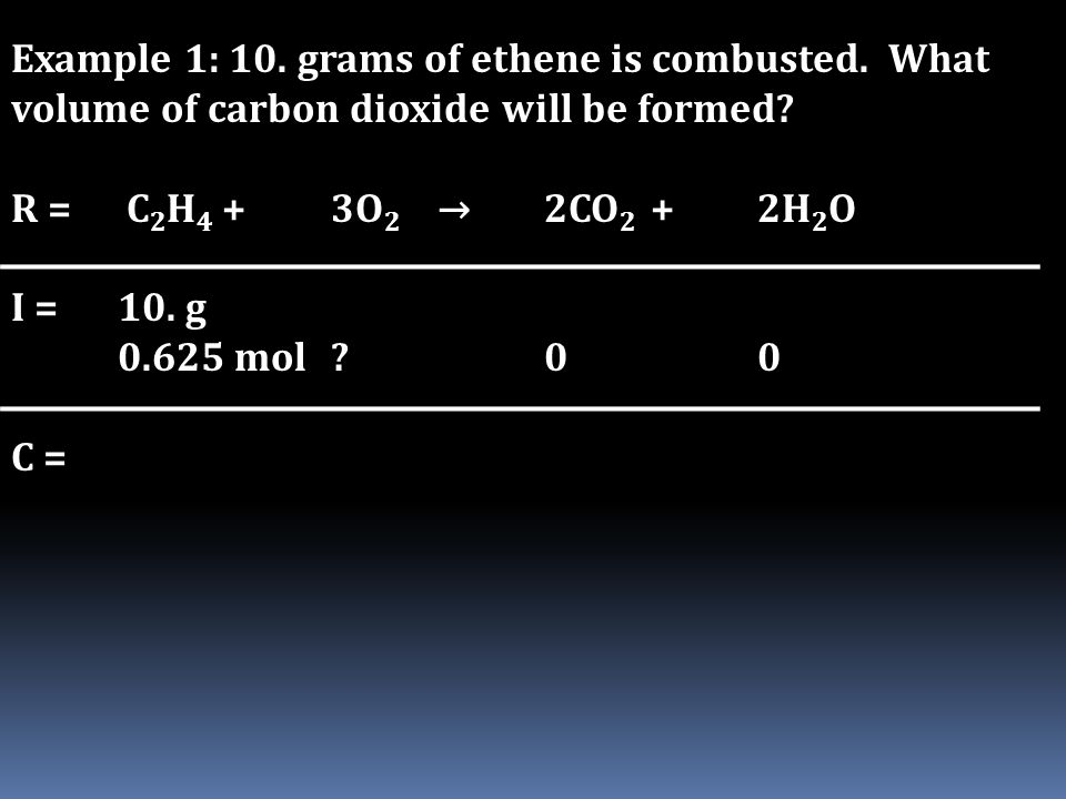 Example 1: 10. grams of ethene is combusted. What volume of carbon dioxide will be formed? R = C 2 H 4 + 3O 2 →2CO 2 +2H 2 O I = 10. g 0.625 mol?00 C