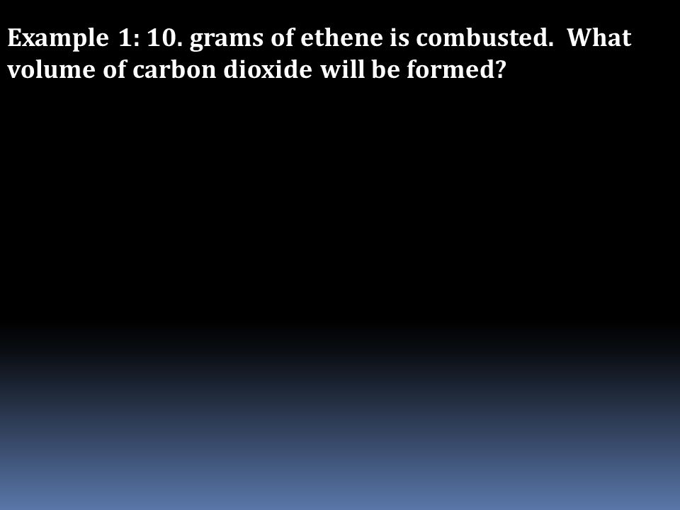 Example 1: 10. grams of ethene is combusted. What volume of carbon dioxide will be formed?