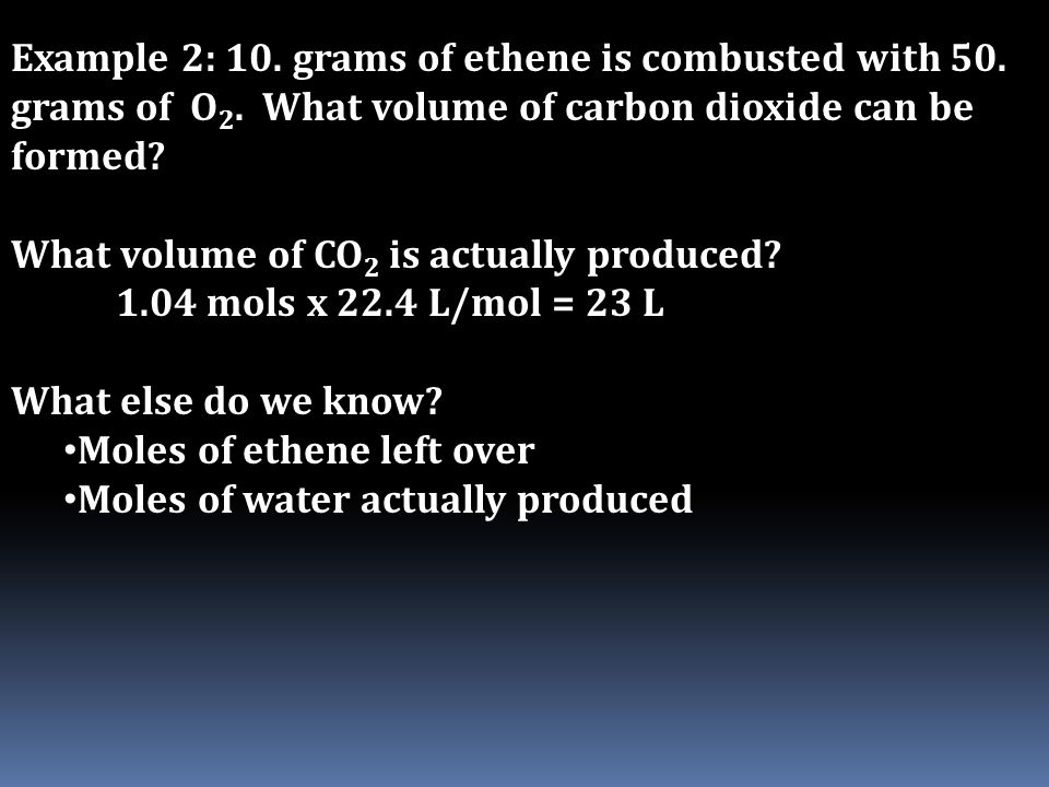 Example 2: 10. grams of ethene is combusted with 50. grams of O 2. What volume of carbon dioxide can be formed? What volume of CO 2 is actually produc