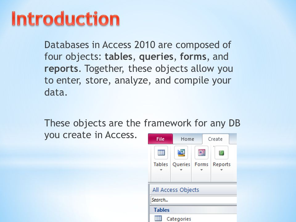 Databases in Access 2010 are composed of four objects: tables, queries, forms, and reports. Together, these objects allow you to enter, store, analyze