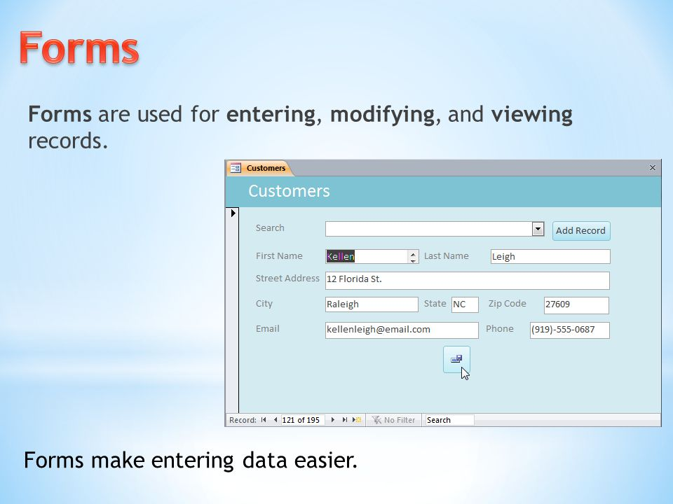 Forms are used for entering, modifying, and viewing records. Forms make entering data easier.