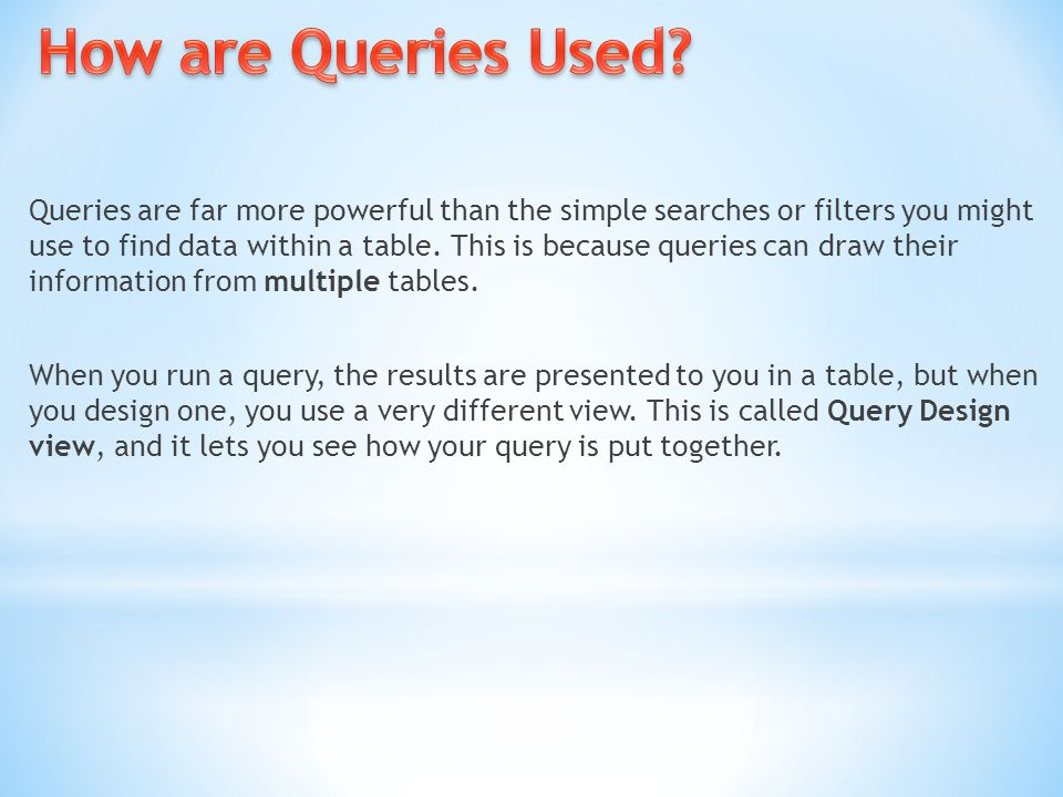 Queries are far more powerful than the simple searches or filters you might use to find data within a table. This is because queries can draw their in
