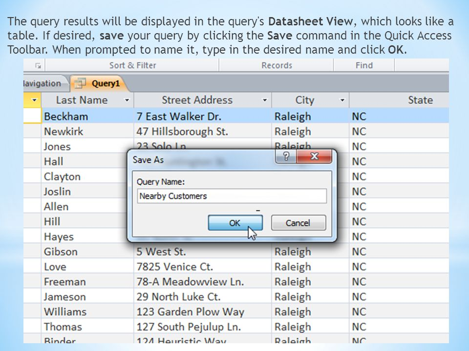 The query results will be displayed in the query's Datasheet View, which looks like a table. If desired, save your query by clicking the Save command