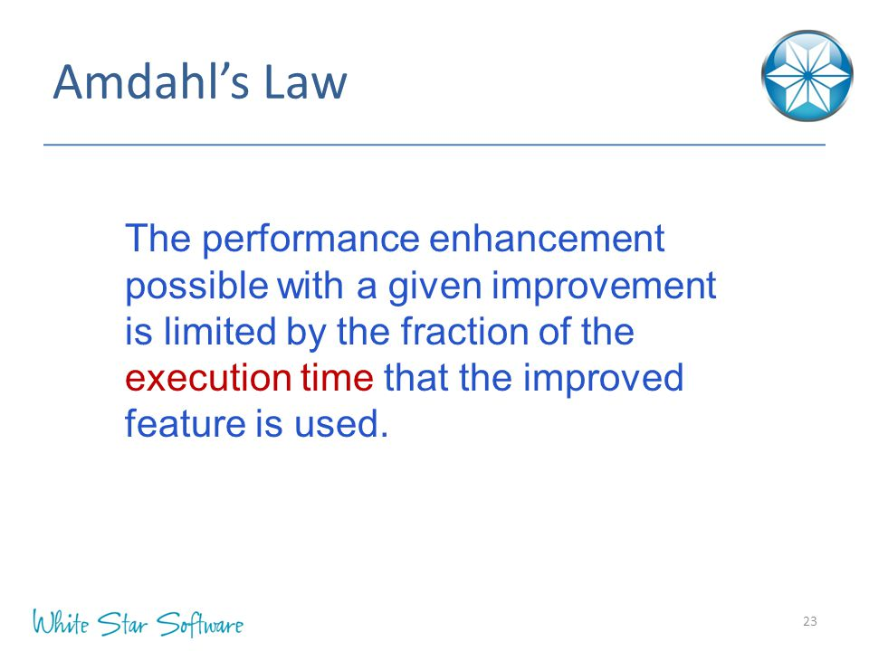 Amdahl's Law 23 The performance enhancement possible with a given improvement is limited by the fraction of the execution time that the improved featu