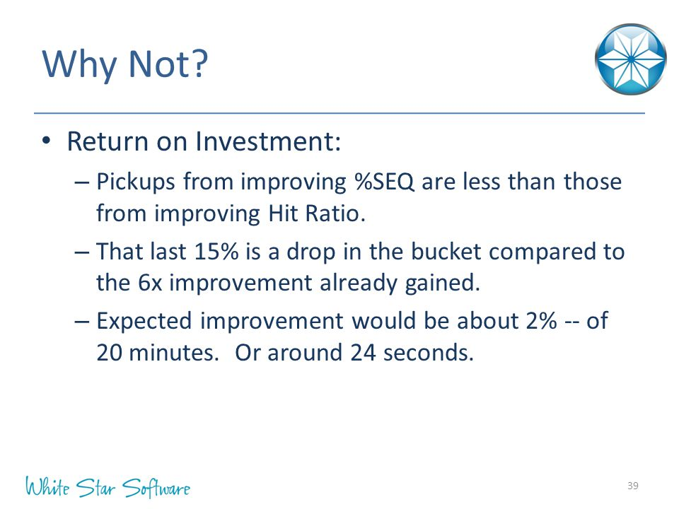 Why Not? Return on Investment: – Pickups from improving %SEQ are less than those from improving Hit Ratio. – That last 15% is a drop in the bucket com