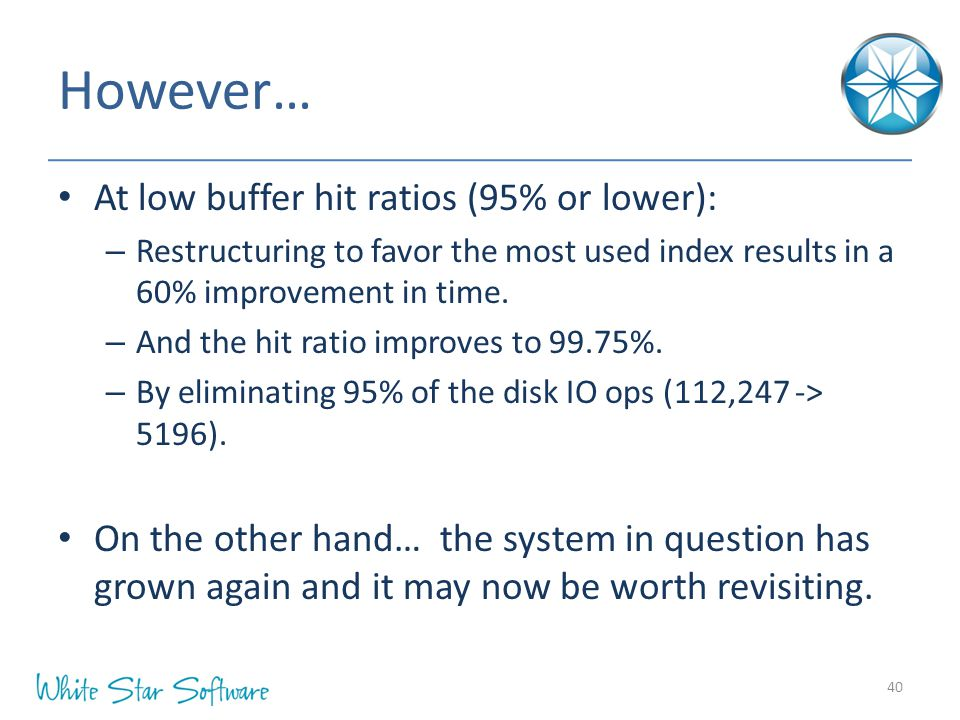 However… At low buffer hit ratios (95% or lower): – Restructuring to favor the most used index results in a 60% improvement in time. – And the hit rat