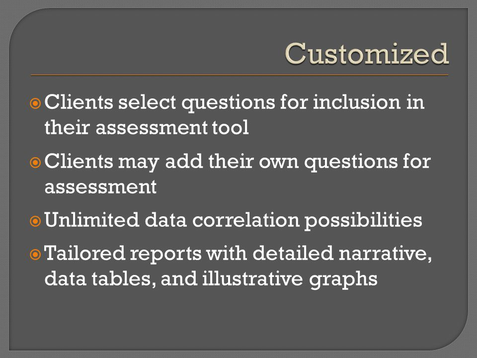  Clients select questions for inclusion in their assessment tool  Clients may add their own questions for assessment  Unlimited data correlation po