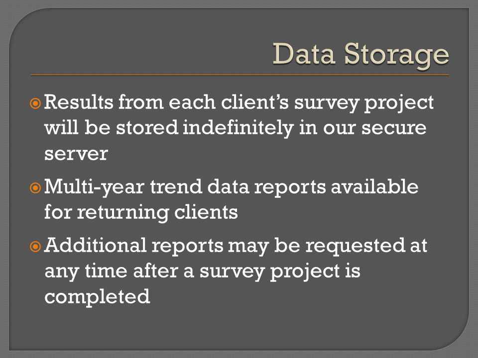  Results from each client's survey project will be stored indefinitely in our secure server  Multi-year trend data reports available for returning c