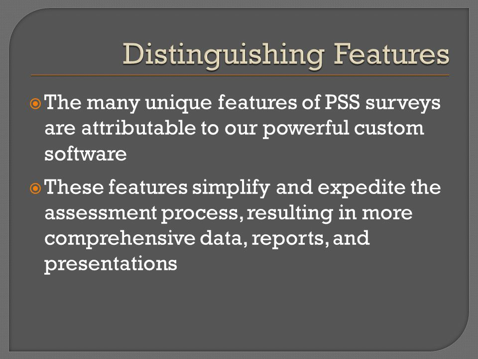  The many unique features of PSS surveys are attributable to our powerful custom software  These features simplify and expedite the assessment proce
