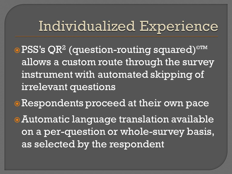  PSS's QR 2 (question-routing squared) ©TM allows a custom route through the survey instrument with automated skipping of irrelevant questions  Resp