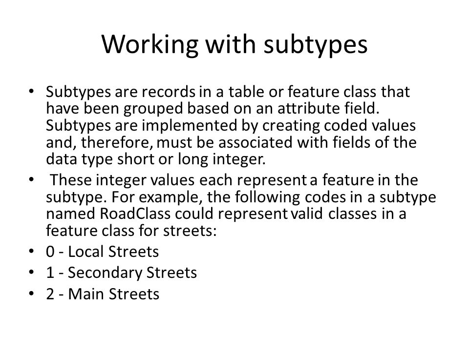 Working with subtypes Subtypes are records in a table or feature class that have been grouped based on an attribute field.
