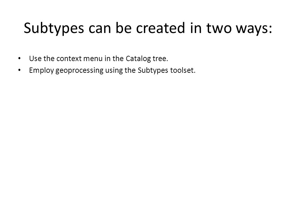 Subtypes can be created in two ways: Use the context menu in the Catalog tree.