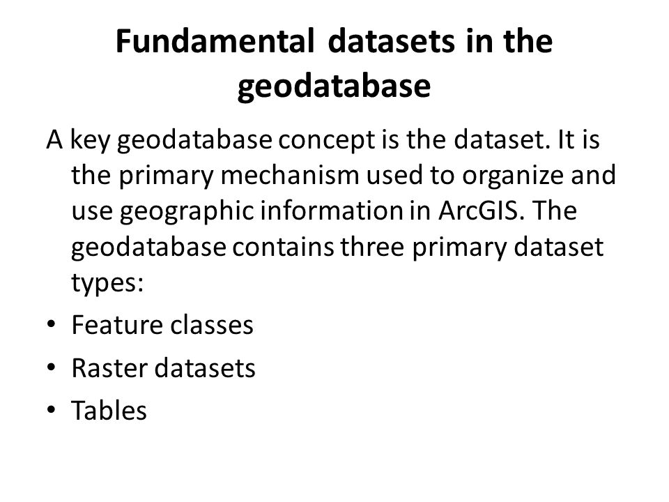 Fundamental datasets in the geodatabase A key geodatabase concept is the dataset.