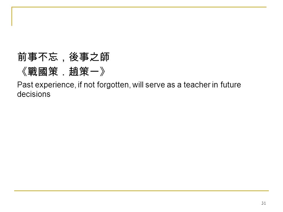31 前事不忘,後事之師 《戰國策.趙策一》 Past experience, if not forgotten, will serve as a teacher in future decisions