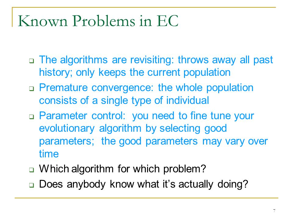 7 Known Problems in EC  The algorithms are revisiting: throws away all past history; only keeps the current population  Premature convergence: the whole population consists of a single type of individual  Parameter control: you need to fine tune your evolutionary algorithm by selecting good parameters; the good parameters may vary over time  Which algorithm for which problem.