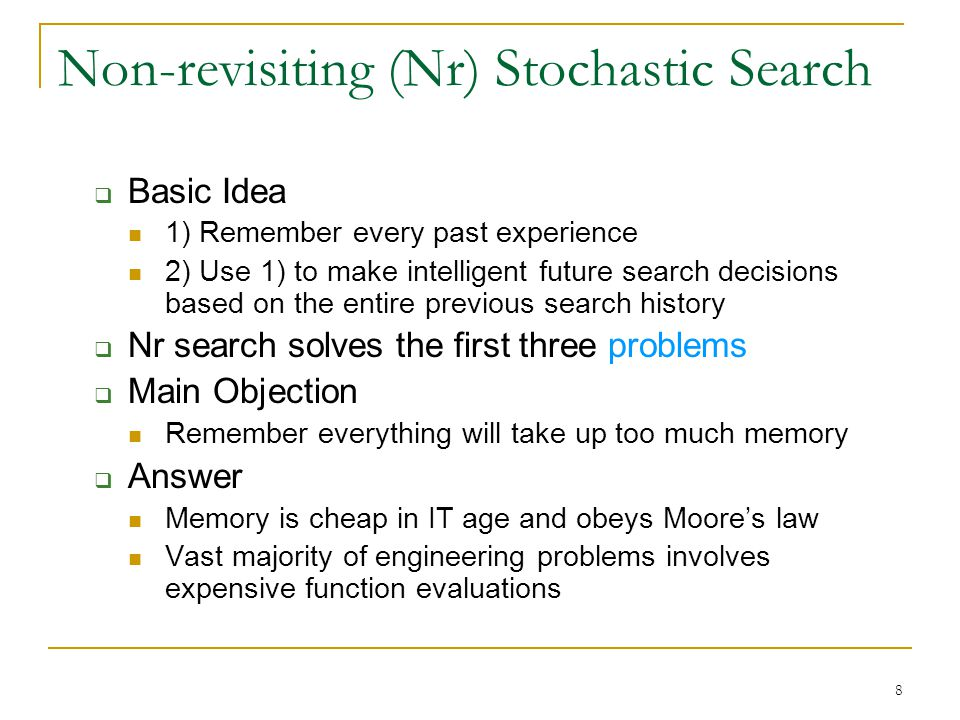 8 Non-revisiting (Nr) Stochastic Search  Basic Idea 1) Remember every past experience 2) Use 1) to make intelligent future search decisions based on the entire previous search history  Nr search solves the first three problems  Main Objection Remember everything will take up too much memory  Answer Memory is cheap in IT age and obeys Moore's law Vast majority of engineering problems involves expensive function evaluations