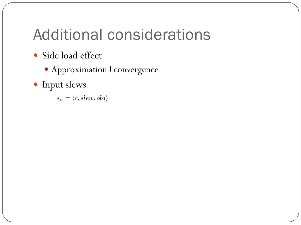 Additional considerations Side load effect Approximation+convergence Input slews