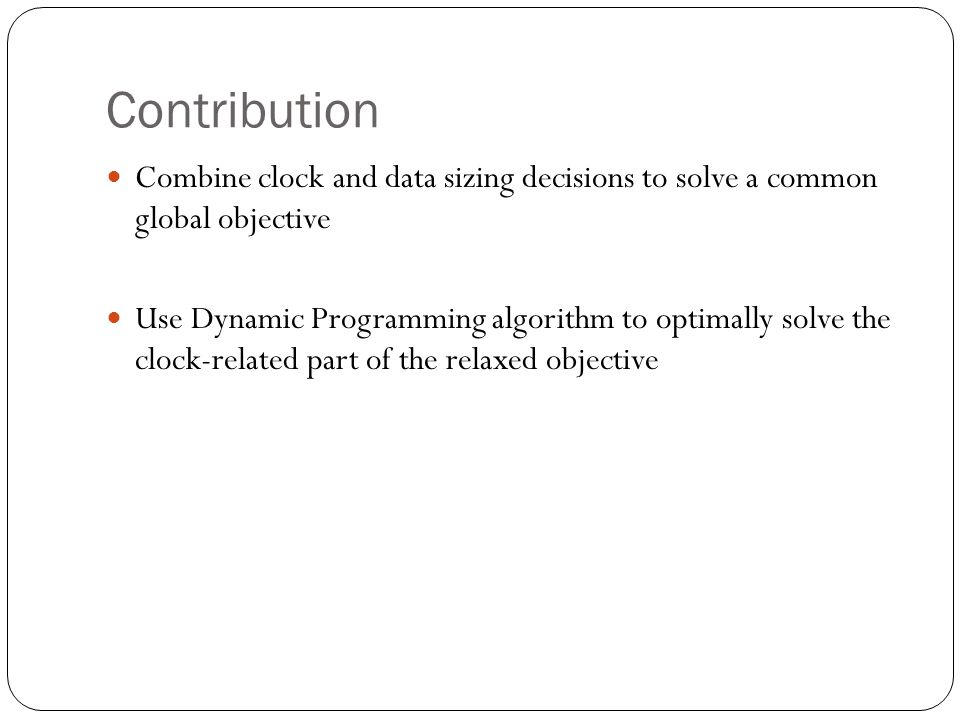 Contribution Combine clock and data sizing decisions to solve a common global objective Use Dynamic Programming algorithm to optimally solve the clock-related part of the relaxed objective