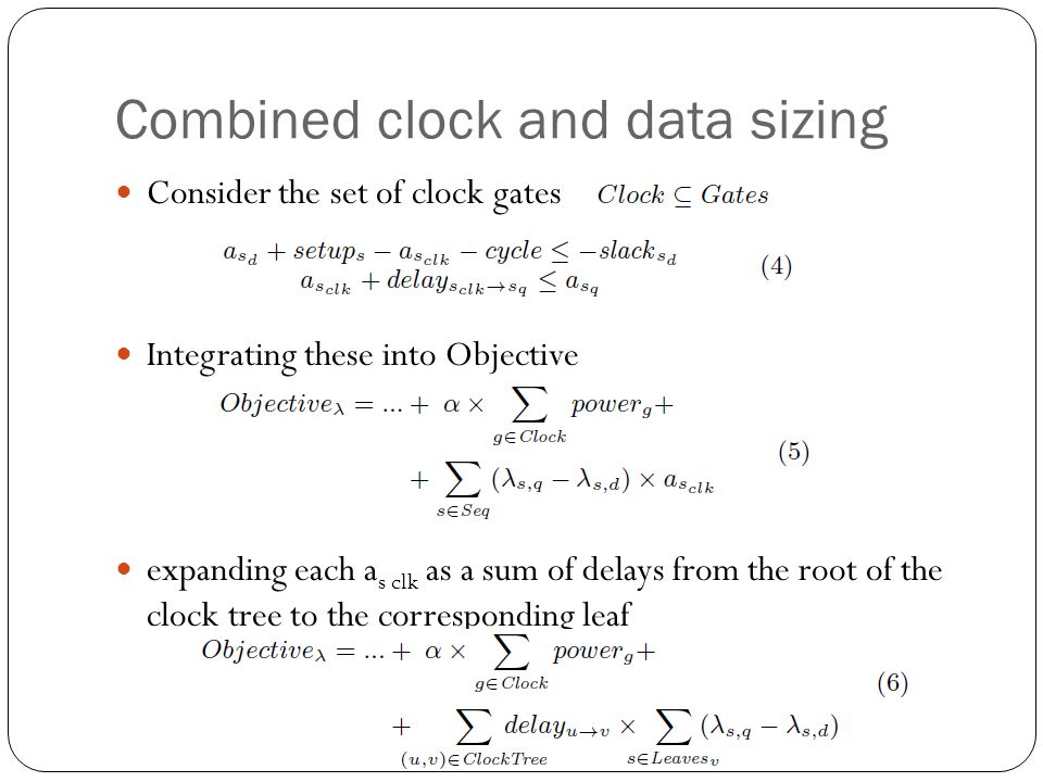 Combined clock and data sizing Consider the set of clock gates Integrating these into Objective expanding each a s clk as a sum of delays from the root of the clock tree to the corresponding leaf