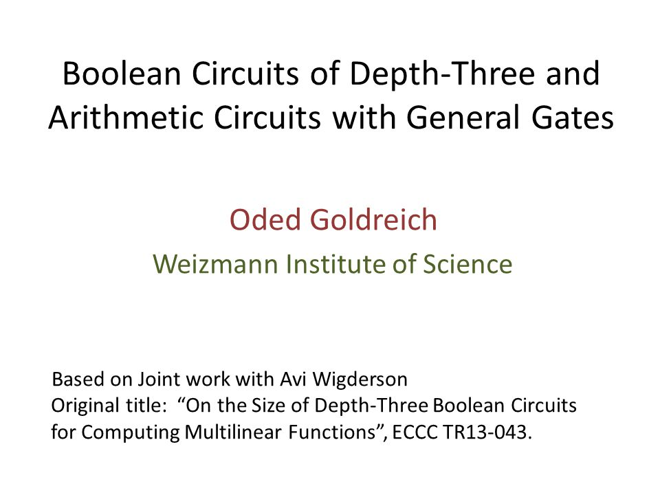 Boolean Circuits of Depth-Three and Arithmetic Circuits with General Gates Oded Goldreich Weizmann Institute of Science Based on Joint work with Avi Wigderson Original title: On the Size of Depth-Three Boolean Circuits for Computing Multilinear Functions , ECCC TR