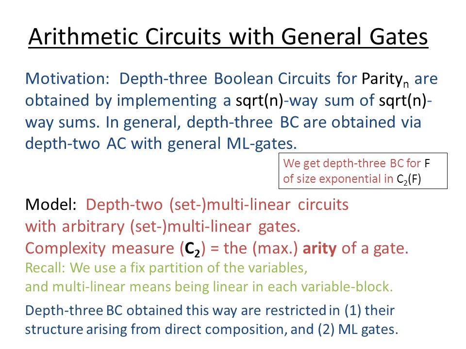 Arithmetic Circuits with General Gates Motivation: Depth-three Boolean Circuits for Parity n are obtained by implementing a sqrt(n)-way sum of sqrt(n)- way sums.