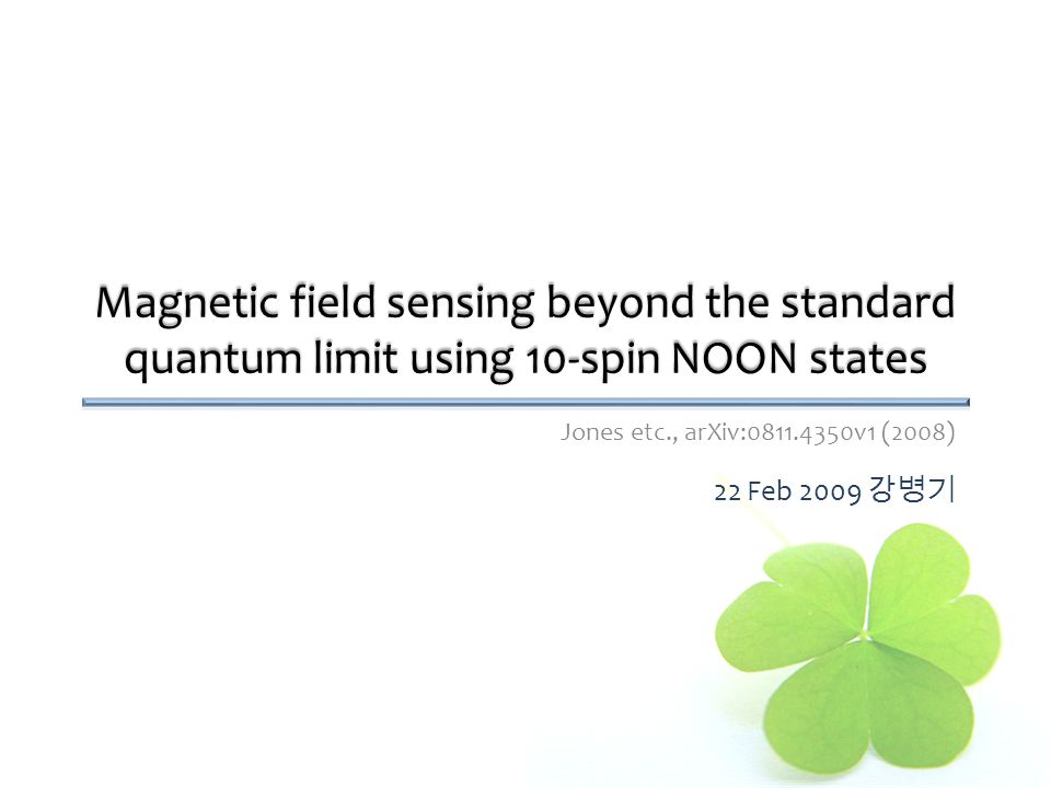 Magnetic field sensing beyond the standard quantum limit using 10-spin NOON states Jones etc., arXiv:0811.4350v1 (2008) 22 Feb 2009 강병기