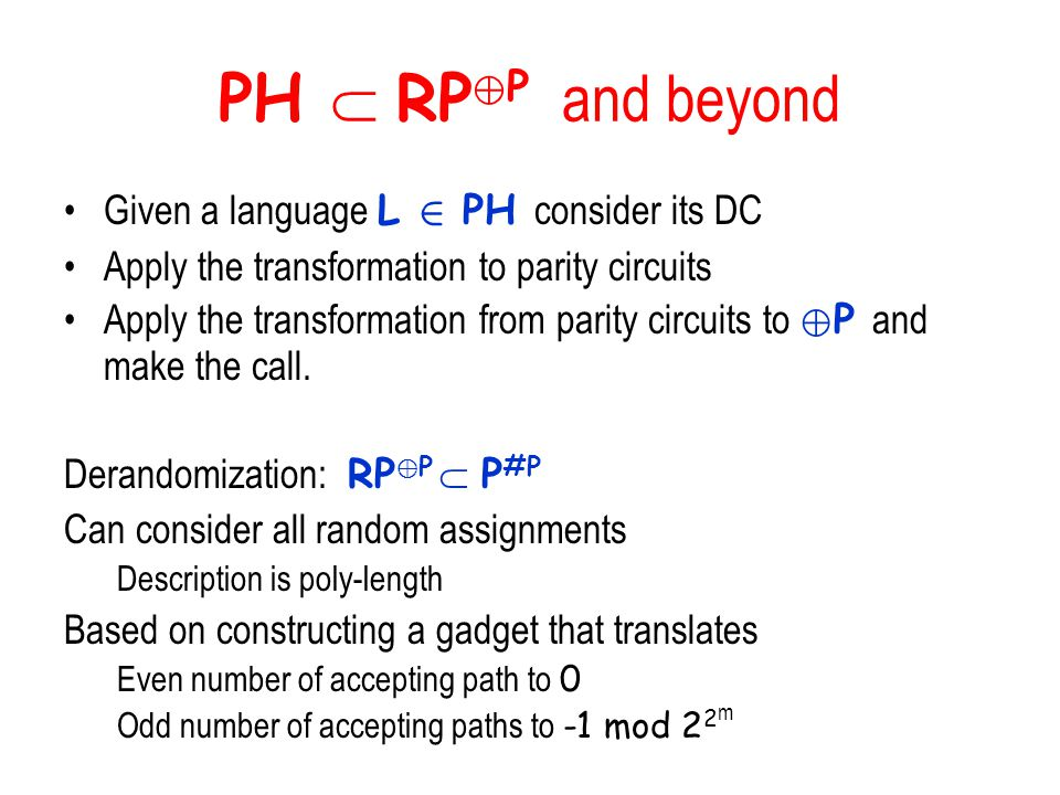 PH  RP © P and beyond Given a language L 2 PH consider its DC Apply the transformation to parity circuits Apply the transformation from parity circui