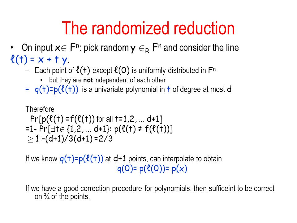 The randomized reduction On input x 2 F n : pick random y 2 R F n and consider the line ℓ(t) = x + t y. –Each point of ℓ(t) except ℓ(0) is uniformly d