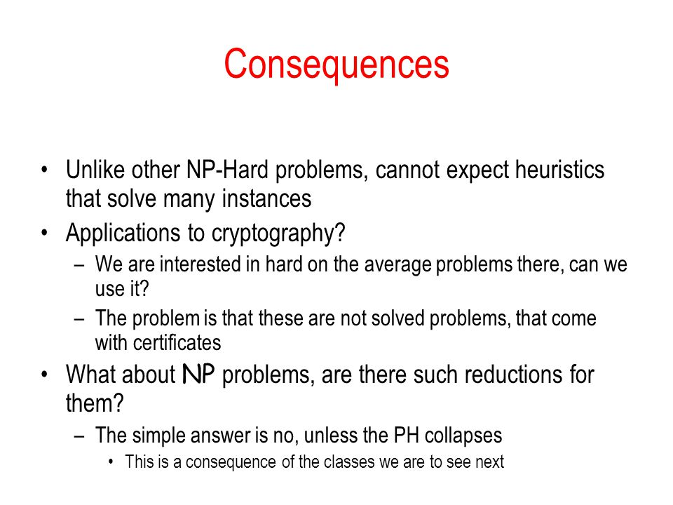 Consequences Unlike other NP-Hard problems, cannot expect heuristics that solve many instances Applications to cryptography? –We are interested in har