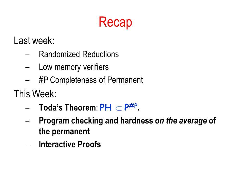 Recap Last week: –Randomized Reductions –Low memory verifiers –#P Completeness of Permanent This Week: – Toda's Theorem : PH  P #P. – Program checkin