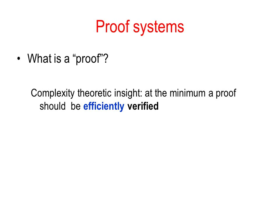 """Proof systems What is a """"proof""""? Complexity theoretic insight: at the minimum a proof should be efficiently verified"""