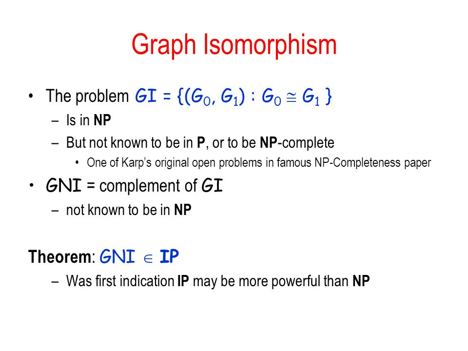 Graph Isomorphism The problem GI = {(G 0, G 1 ) : G 0  G 1 } –Is in NP –But not known to be in P, or to be NP -complete One of Karp's original open p