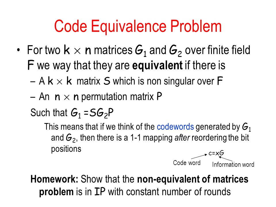 Code Equivalence Problem For two k £ n matrices G 1 and G 2 over finite field F we way that they are equivalent if there is –A k £ k matrix S which is