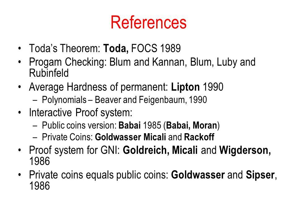 References Toda's Theorem: Toda, FOCS 1989 Progam Checking: Blum and Kannan, Blum, Luby and Rubinfeld Average Hardness of permanent: Lipton 1990 –Poly