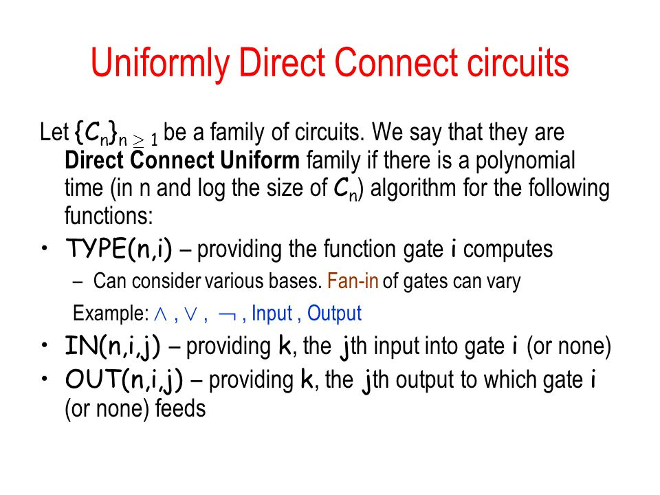 Uniformly Direct Connect circuits Let {C n } n ¸ 1 be a family of circuits. We say that they are Direct Connect Uniform family if there is a polynomia