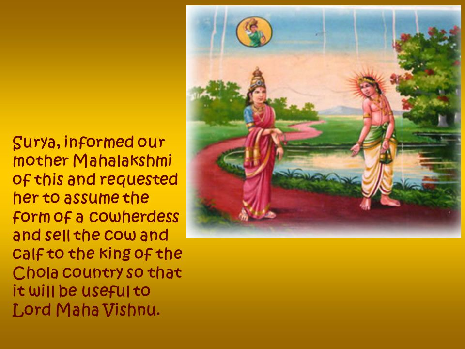 Brahma and Maheshwara could not bear the condition of our dejected Lord Maha Vishnu living in solititude, so they decided to assume the forms of a cow and its calf to serve Him.
